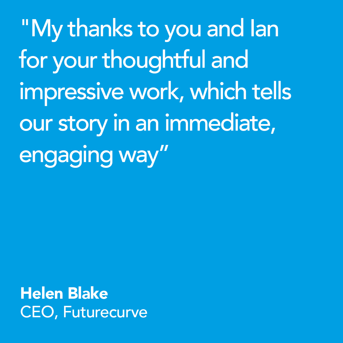 My thanks to you and Ian for your thoughtful and impressive work, which tells our story in an immediate, engaging way. Helen Blake, CEO, Futurecurve
