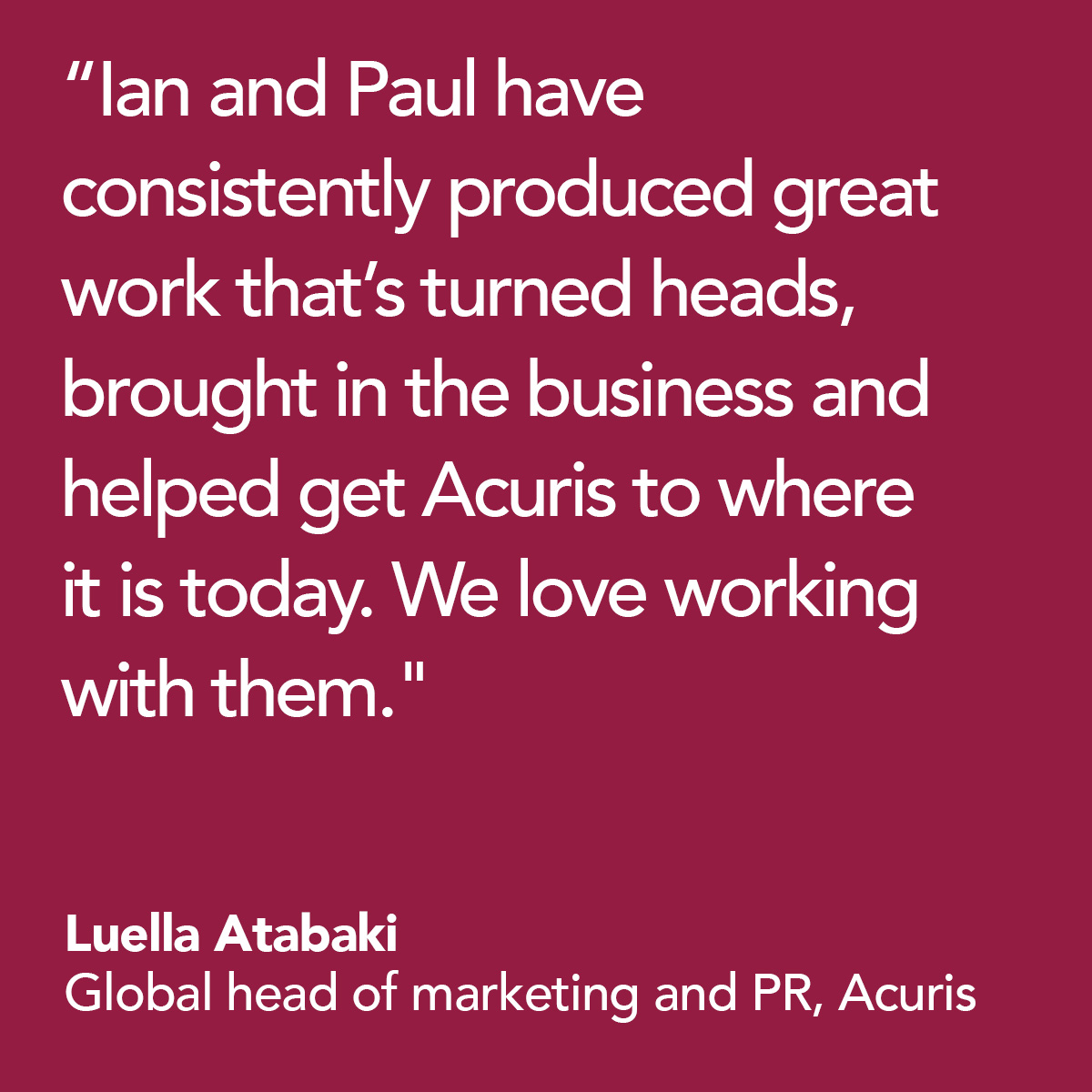 Ian and Paul have consistently produced great work that's turned heads, brought in the business and helped to get Acuris to where it is today. We love working with them. - Luella Aktabaki, Global head of marketing and PR, Acuris