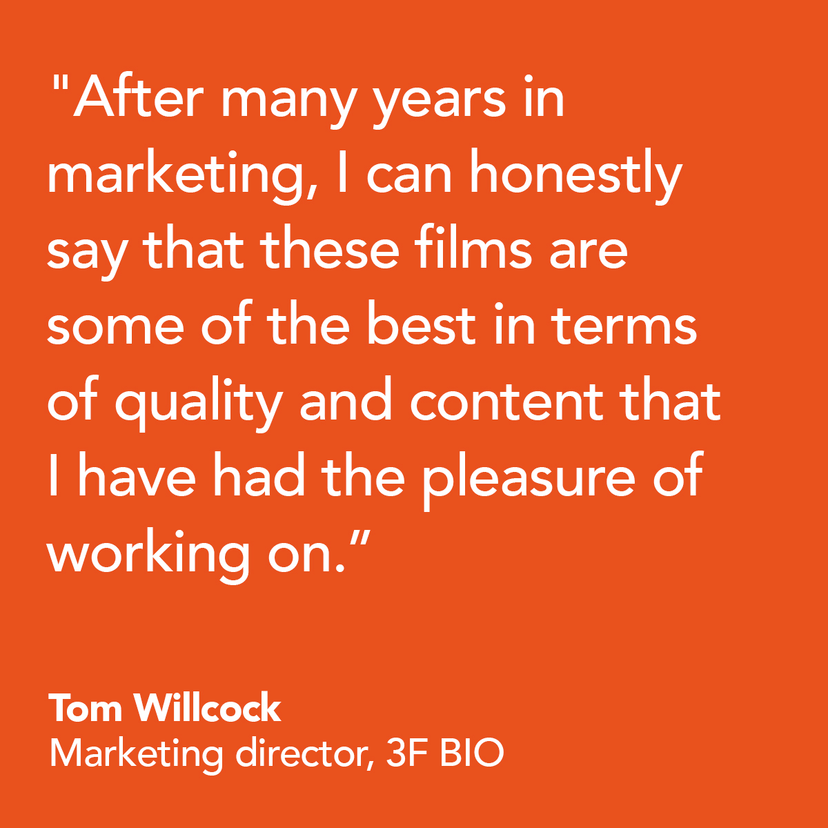 After many years in marketing, I can honestly say that these films are some of the best in terms of quality and content I have had the pleasure of working on. - Tom Wilcock, Marketing Director, 3F BIO